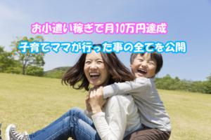 主婦が自宅で子育てしながらお小遣い稼ぎで月収10万円達成するまでに行った事の全てを公開